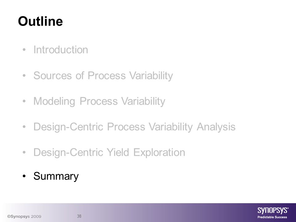 38 Introduction Sources of Process Variability Modeling Process Variability Design-Centric Process Variability Analysis Design-Centric Yield Exploration Summary Outline