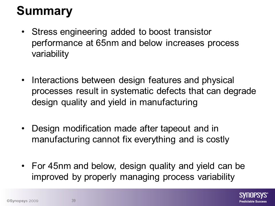 39 Stress engineering added to boost transistor performance at 65nm and below increases process variability Interactions between design features and physical processes result in systematic defects that can degrade design quality and yield in manufacturing Design modification made after tapeout and in manufacturing cannot fix everything and is costly For 45nm and below, design quality and yield can be improved by properly managing process variability Summary
