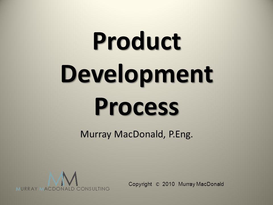 Product Development Process Murray MacDonald, P.Eng. Copyright © 2010 Murray MacDonald