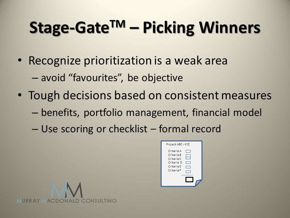 Stage-Gate TM – Picking Winners Recognize prioritization is a weak area – avoid favourites, be objective Tough decisions based on consistent measures – benefits, portfolio management, financial model – Use scoring or checklist – formal record Project ABC - XYZ Criteria A Criteria B Criteria C Criteria D Criteria E Criteria F