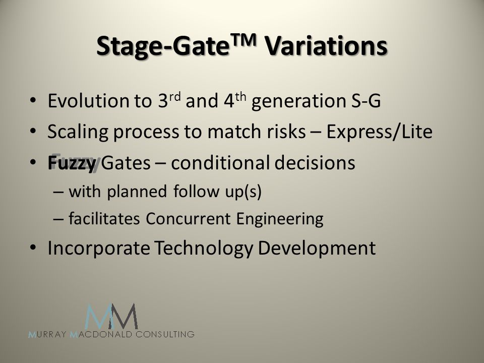 Fuzzy Stage-Gate TM Variations Evolution to 3 rd and 4 th generation S-G Scaling process to match risks – Express/Lite Fuzzy Gates – conditional decisions – with planned follow up(s) – facilitates Concurrent Engineering Incorporate Technology Development