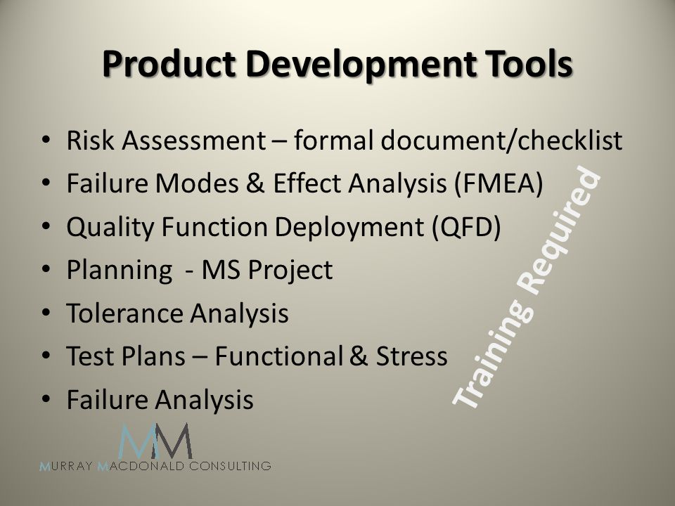 Risk Assessment – formal document/checklist Failure Modes & Effect Analysis (FMEA) Quality Function Deployment (QFD) Planning - MS Project Tolerance Analysis Test Plans – Functional & Stress Failure Analysis Training Required Product Development Tools