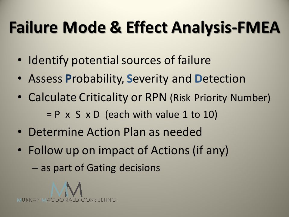 Failure Mode & Effect Analysis-FMEA Identify potential sources of failure Assess Probability, Severity and Detection Calculate Criticality or RPN (Risk Priority Number) = P x S x D (each with value 1 to 10) Determine Action Plan as needed Follow up on impact of Actions (if any) – as part of Gating decisions