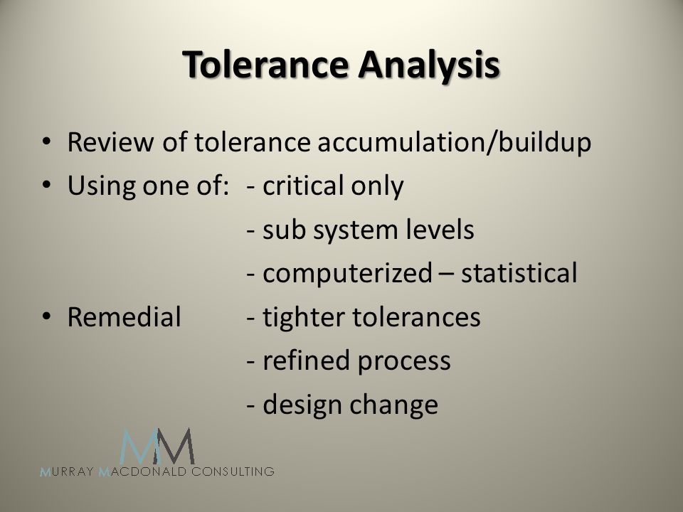 Tolerance Analysis Review of tolerance accumulation/buildup Using one of: - critical only - sub system levels - computerized – statistical Remedial - tighter tolerances - refined process - design change