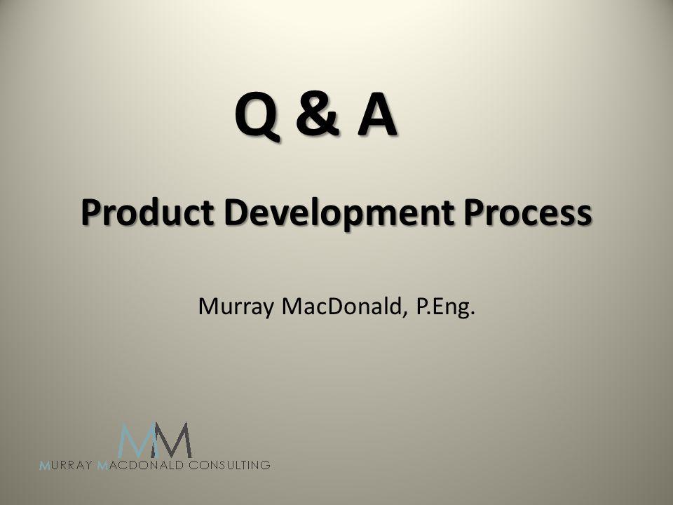 Product Development Process Murray MacDonald, P.Eng. Q & A