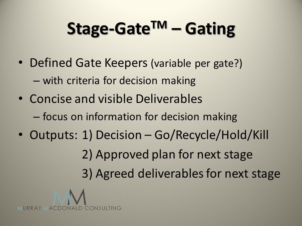 Stage-Gate TM – Gating Defined Gate Keepers (variable per gate ) – with criteria for decision making Concise and visible Deliverables – focus on information for decision making Outputs: 1) Decision – Go/Recycle/Hold/Kill 2) Approved plan for next stage 3) Agreed deliverables for next stage