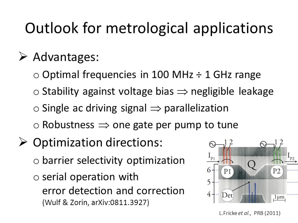 Outlook for metrological applications Advantages: o Optimal frequencies in 100 MHz ÷ 1 GHz range o Stability against voltage bias negligible leakage o Single ac driving signal parallelization o Robustness one gate per pump to tune Optimization directions: o barrier selectivity optimization o serial operation with error detection and correction (Wulf & Zorin, arXiv:0811.3927) L.Fricke et al., PRB (2011)