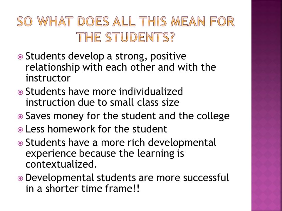 Students develop a strong, positive relationship with each other and with the instructor Students have more individualized instruction due to small class size Saves money for the student and the college Less homework for the student Students have a more rich developmental experience because the learning is contextualized.