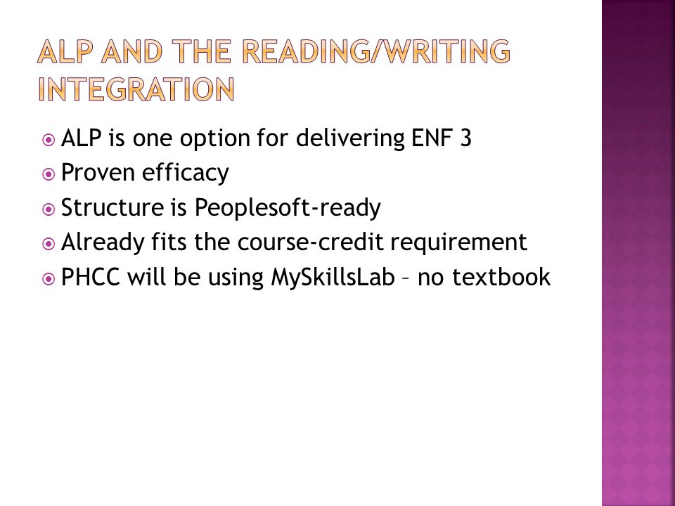 ALP is one option for delivering ENF 3 Proven efficacy Structure is Peoplesoft-ready Already fits the course-credit requirement PHCC will be using MySkillsLab – no textbook