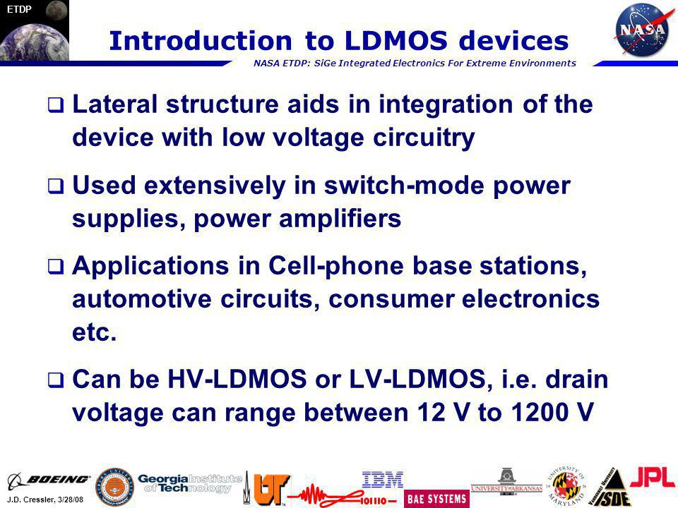 NASA ETDP: SiGe Integrated Electronics For Extreme Environments J.D. Cressler, 3/28/08 ETDP Introduction to LDMOS devices Lateral structure aids in in
