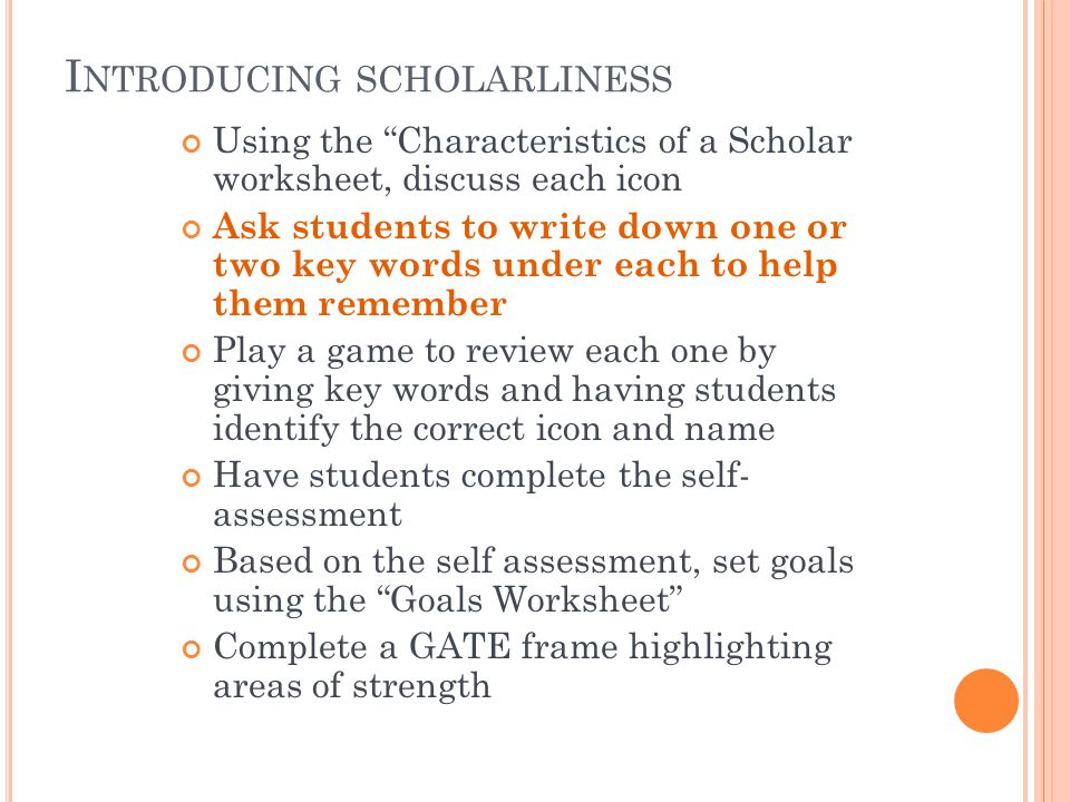 I NTRODUCING SCHOLARLINESS Using the Characteristics of a Scholar worksheet, discuss each icon Ask students to write down one or two key words under each to help them remember Play a game to review each one by giving key words and having students identify the correct icon and name Have students complete the self- assessment Based on the self assessment, set goals using the Goals Worksheet Complete a GATE frame highlighting areas of strength