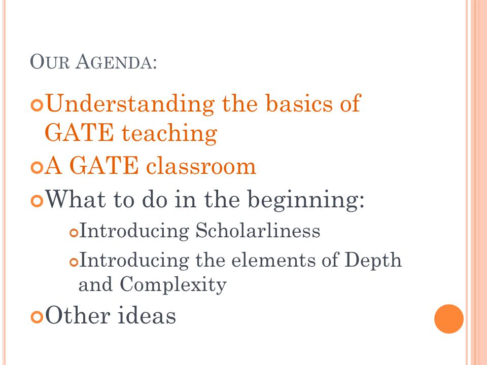 O UR A GENDA : Understanding the basics of GATE teaching A GATE classroom What to do in the beginning: Introducing Scholarliness Introducing the elements of Depth and Complexity Other ideas