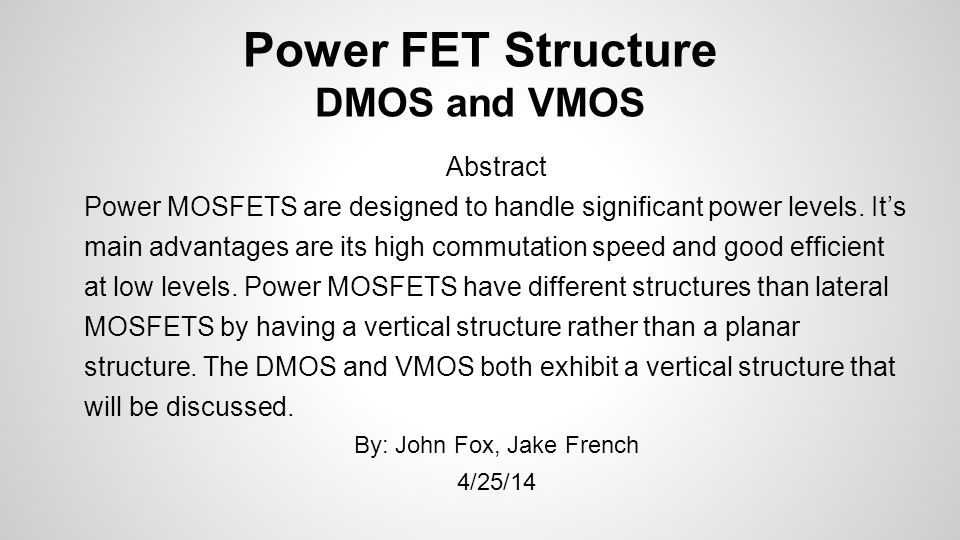 Power FET Structure DMOS and VMOS Abstract Power MOSFETS are designed to handle significant power levels. Its main advantages are its high commutation