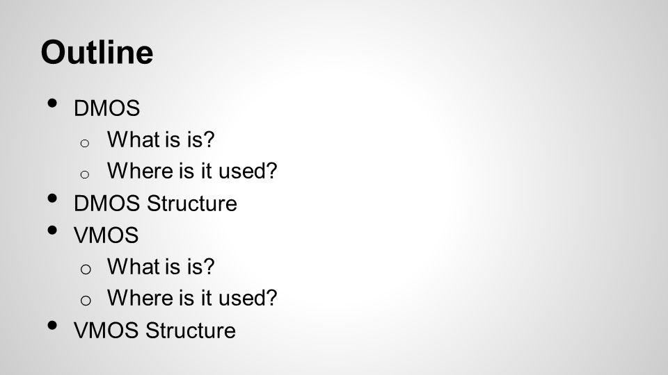 Outline DMOS o What is is? o Where is it used? DMOS Structure VMOS o What is is? o Where is it used? VMOS Structure