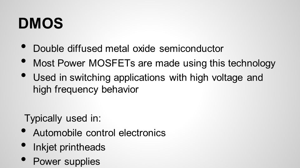 DMOS Double diffused metal oxide semiconductor Most Power MOSFETs are made using this technology Used in switching applications with high voltage and