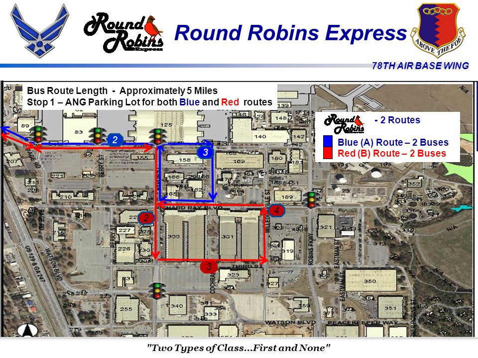 78TH AIR BASE WING Bus Route Length - Approximately 5 Miles Stop 1 – ANG Parking Lot for both Blue and Red routes Two Types of Class...First and None - 2 Routes Blue (A) Route – 2 Buses Red (B) Route – 2 Buses 2 3 2 3 4 Round Robins Express