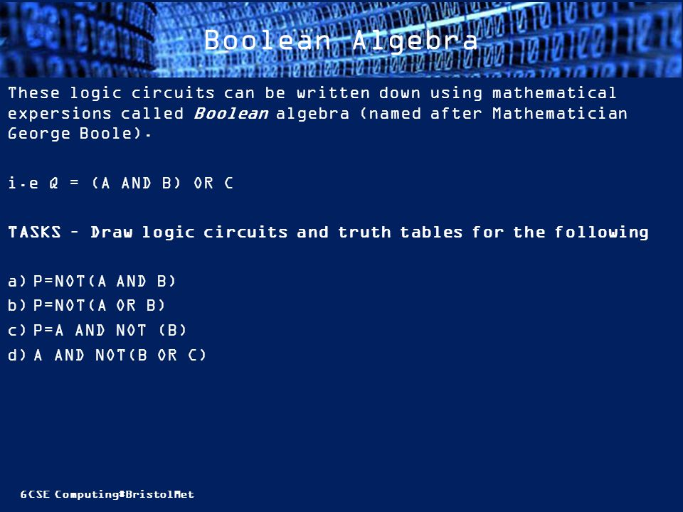 GCSE Computing#BristolMet Boolean Algebra These logic circuits can be written down using mathematical expersions called Boolean algebra (named after Mathematician George Boole).
