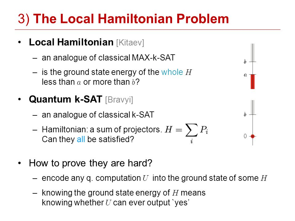Local Hamiltonian [Kitaev] –an analogue of classical MAX-k-SAT –is the ground state energy of the whole H less than a or more than b .