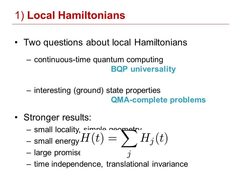 1) Local Hamiltonians Two questions about local Hamiltonians –continuous-time quantum computing BQP universality –interesting (ground) state properties QMA-complete problems Stronger results: –small locality, simple geometry –small energy × time cost –large promise/eigenvalue gaps –time independence, translational invariance
