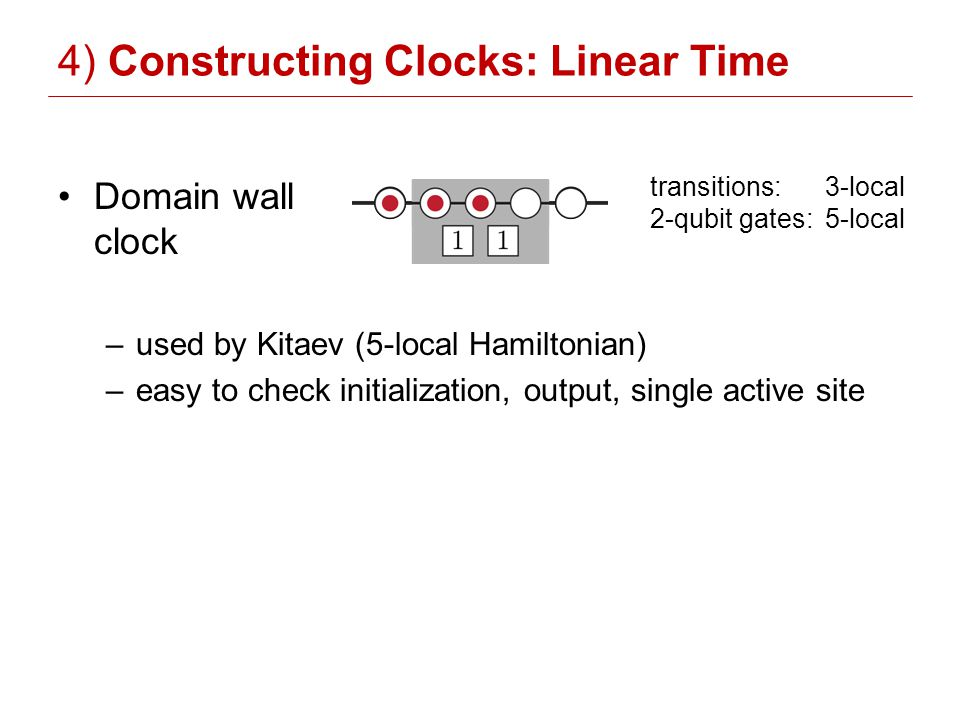 4) Constructing Clocks: Linear Time Domain wall clock –used by Kitaev (5-local Hamiltonian) –easy to check initialization, output, single active site transitions: 3-local 2-qubit gates: 5-local
