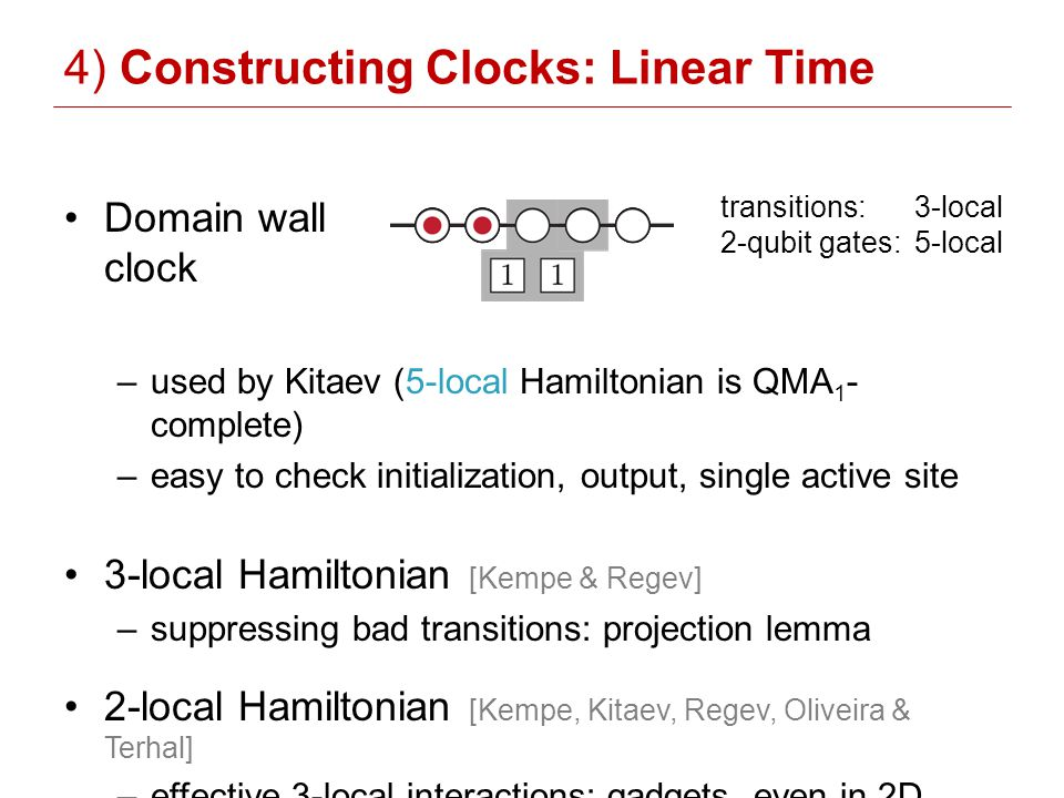 Domain wall clock –used by Kitaev (5-local Hamiltonian is QMA 1 - complete) –easy to check initialization, output, single active site 3-local Hamiltonian [Kempe & Regev] –suppressing bad transitions: projection lemma 2-local Hamiltonian [Kempe, Kitaev, Regev, Oliveira & Terhal] –effective 3-local interactions: gadgets, even in 2D 4) Constructing Clocks: Linear Time transitions: 3-local 2-qubit gates: 5-local