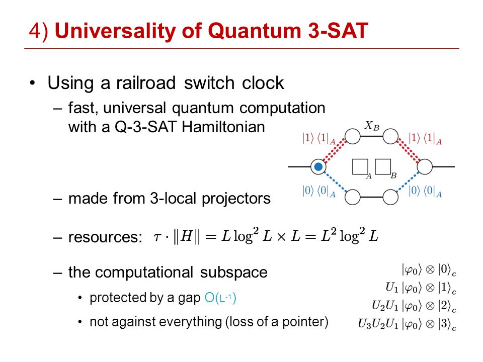 4) Universality of Quantum 3-SAT Using a railroad switch clock –fast, universal quantum computation with a Q-3-SAT Hamiltonian –made from 3-local projectors –resources: –the computational subspace protected by a gap O( L -1 ) not against everything (loss of a pointer)