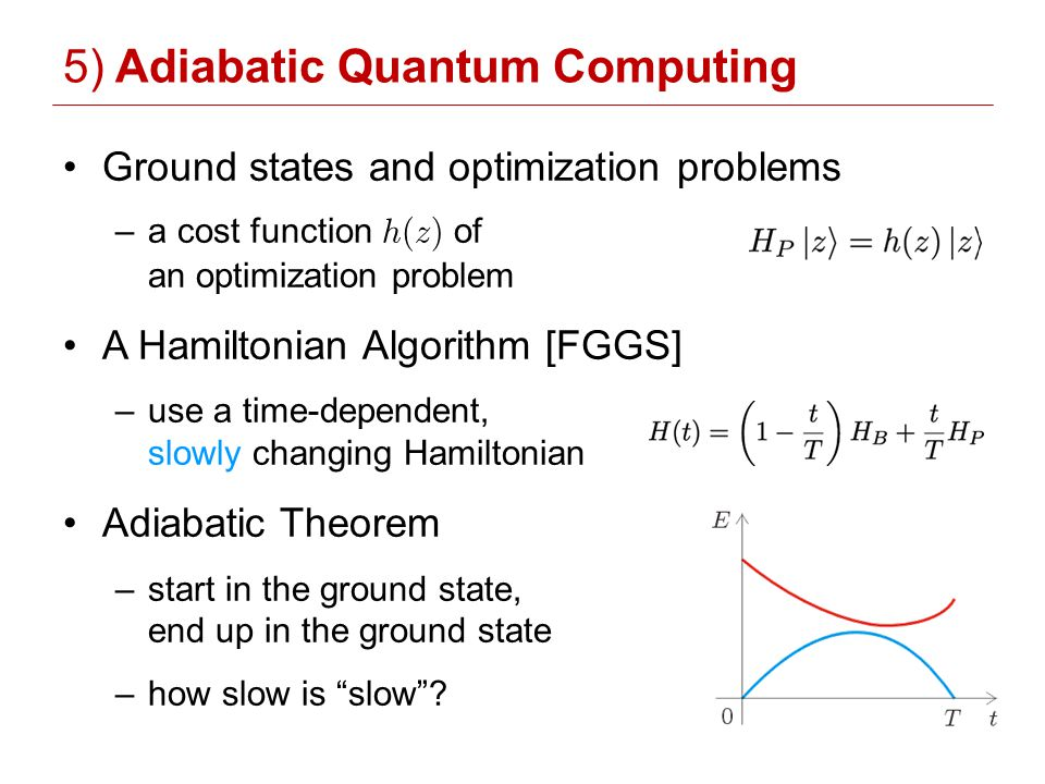 5) Adiabatic Quantum Computing Ground states and optimization problems –a cost function h(z) of an optimization problem A Hamiltonian Algorithm [FGGS] –use a time-dependent, slowly changing Hamiltonian Adiabatic Theorem –start in the ground state, end up in the ground state –how slow is slow?