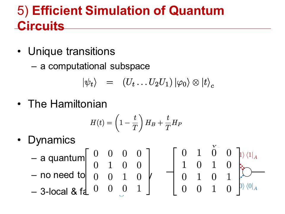 5) Efficient Simulation of Quantum Circuits Unique transitions –a computational subspace The Hamiltonian Dynamics –a quantum walk –no need to go adiabatically –3-local & fast: L 2 log 2 L