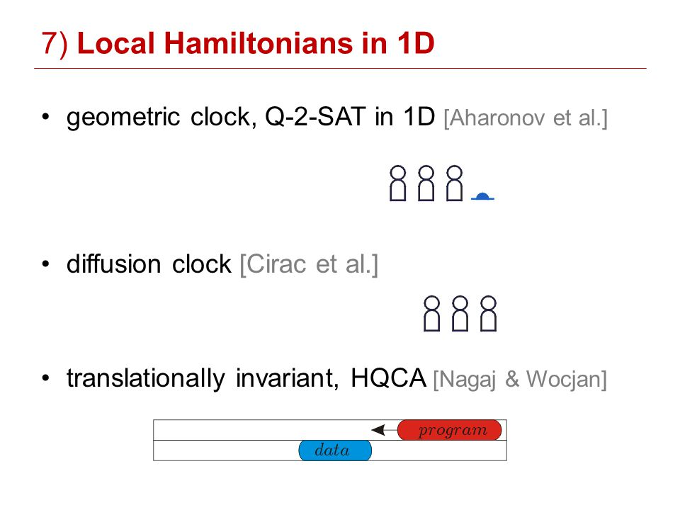 7) Local Hamiltonians in 1D geometric clock, Q-2-SAT in 1D [Aharonov et al.] diffusion clock [Cirac et al.] translationally invariant, HQCA [Nagaj & Wocjan]