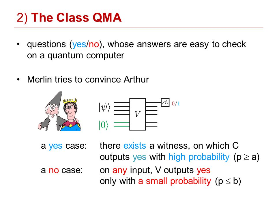 questions (yes/no), whose answers are easy to check on a quantum computer Merlin tries to convince Arthur a yes case:there exists a witness, on which C outputs yes with high probability (p a) a no case: on any input, V outputs yes only with a small probability (p b) 2) The Class QMA