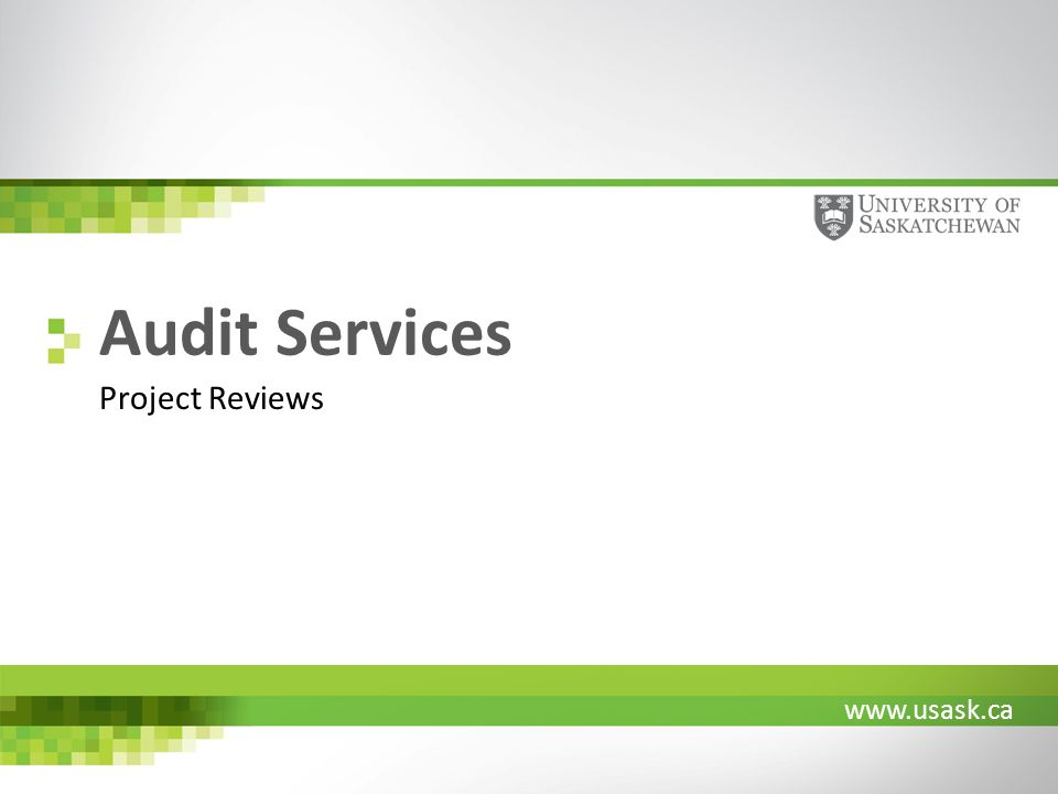 www.usask.ca Audit Services Project Reviews