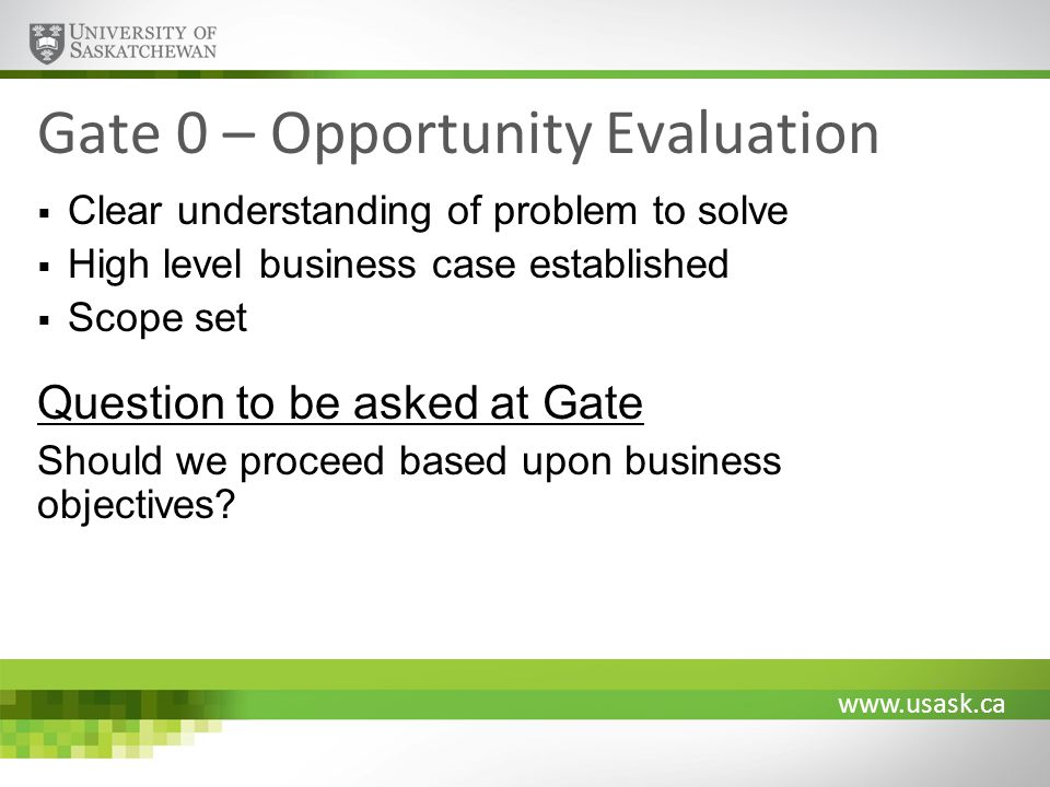 www.usask.ca Gate 1 – Requirements Analysis Detailed business case developed Solution strategy agreed upon Business requirements established Client satisfaction metrics agreed upon and targets set Question to be asked at Gate Are the business requirements fully identified.