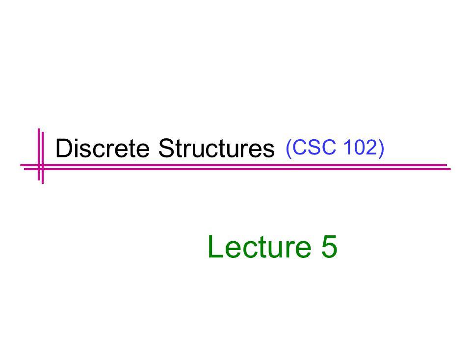 (CSC 102) Lecture 5 Discrete Structures