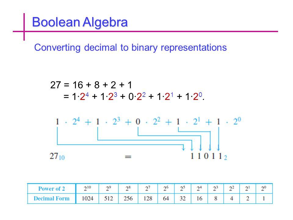 Boolean Algebra Converting decimal to binary representations 27 = 16 + 8 + 2 + 1 = 1·2 4 + 1·2 3 + 0·2 2 + 1·2 1 + 1·2 0.