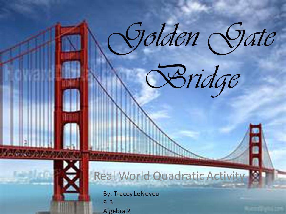Golden Gate Bridge Real World Quadratic Activity By: Tracey LeNeveu P. 3 Algebra 2