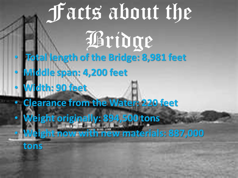 Facts about the Bridge Total length of the Bridge: 8,981 feet Total length of the Bridge: 8,981 feet Middle span: 4,200 feet Middle span: 4,200 feet W