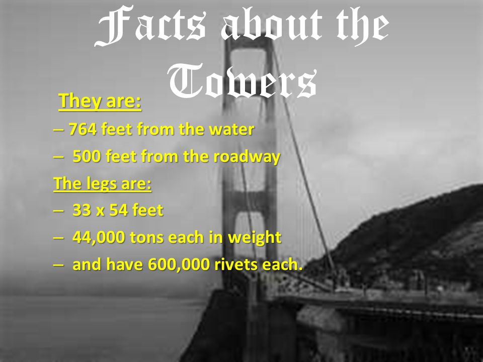 Facts about the Towers They are: They are: – 764 feet from the water – 500 feet from the roadway The legs are: – 33 x 54 feet – 44,000 tons each in we