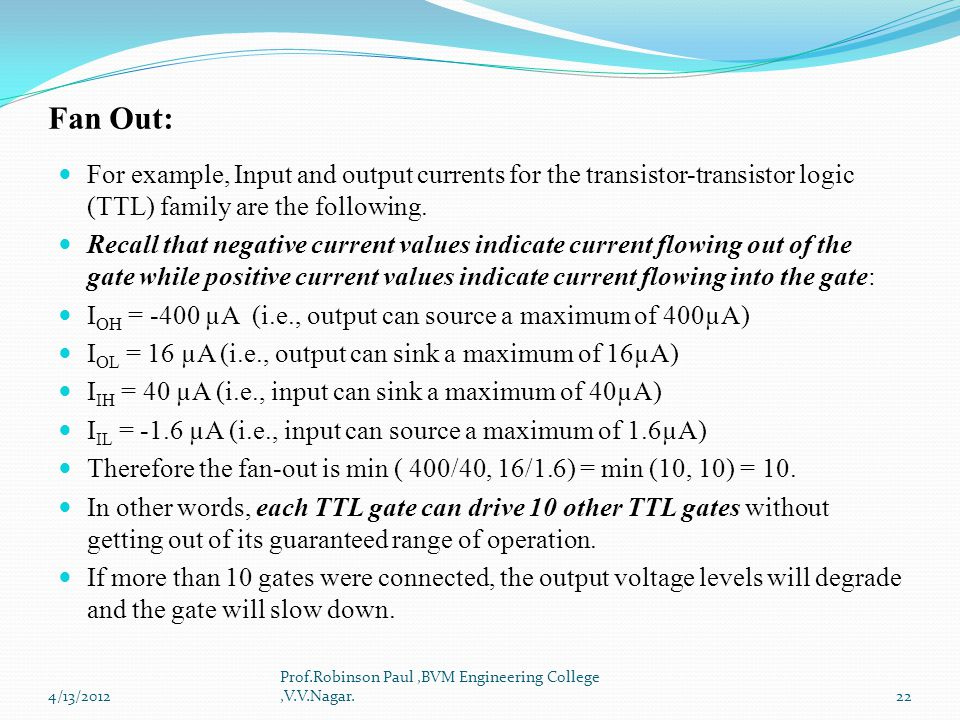 Fan Out: For example, Input and output currents for the transistor-transistor logic (TTL) family are the following. Recall that negative current value