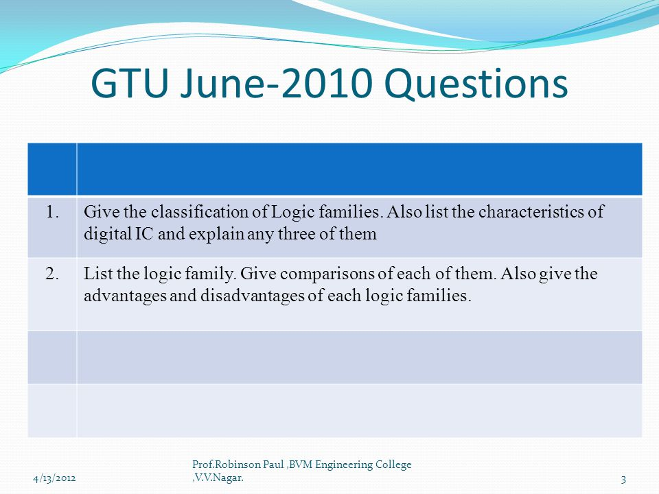 GTU June-2010 Questions 1.Give the classification of Logic families. Also list the characteristics of digital IC and explain any three of them 2.List
