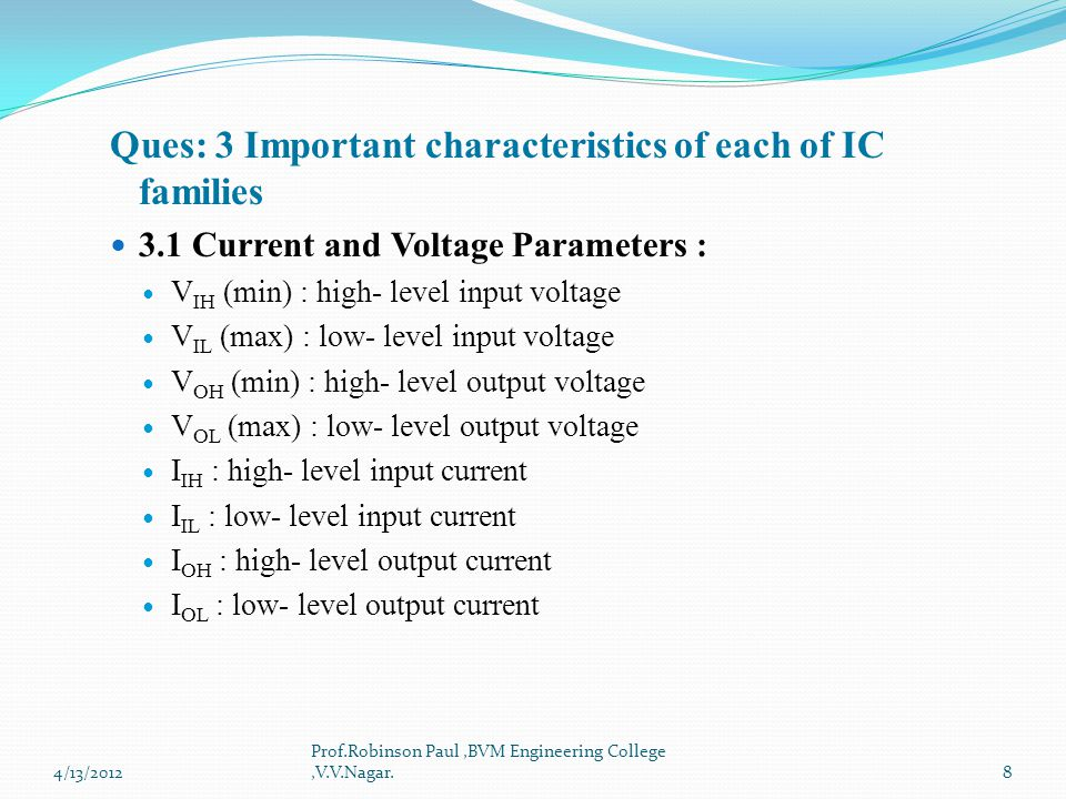 Ques: 3 Important characteristics of each of IC families 3.1 Current and Voltage Parameters : V IH (min) : high- level input voltage V IL (max) : low-