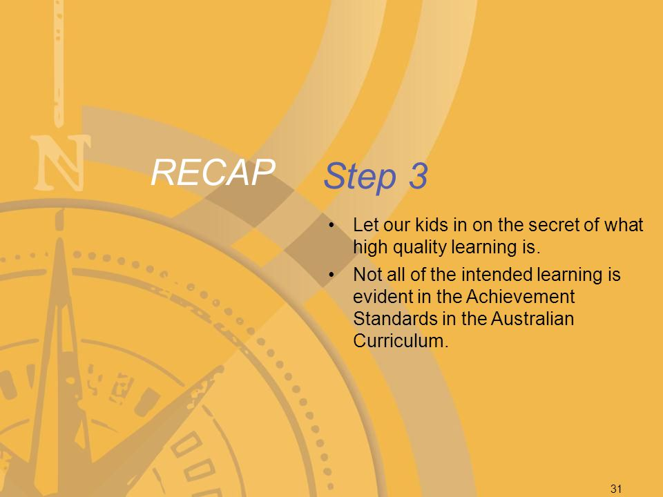 RECAP Step 3 Let our kids in on the secret of what high quality learning is. Not all of the intended learning is evident in the Achievement Standards