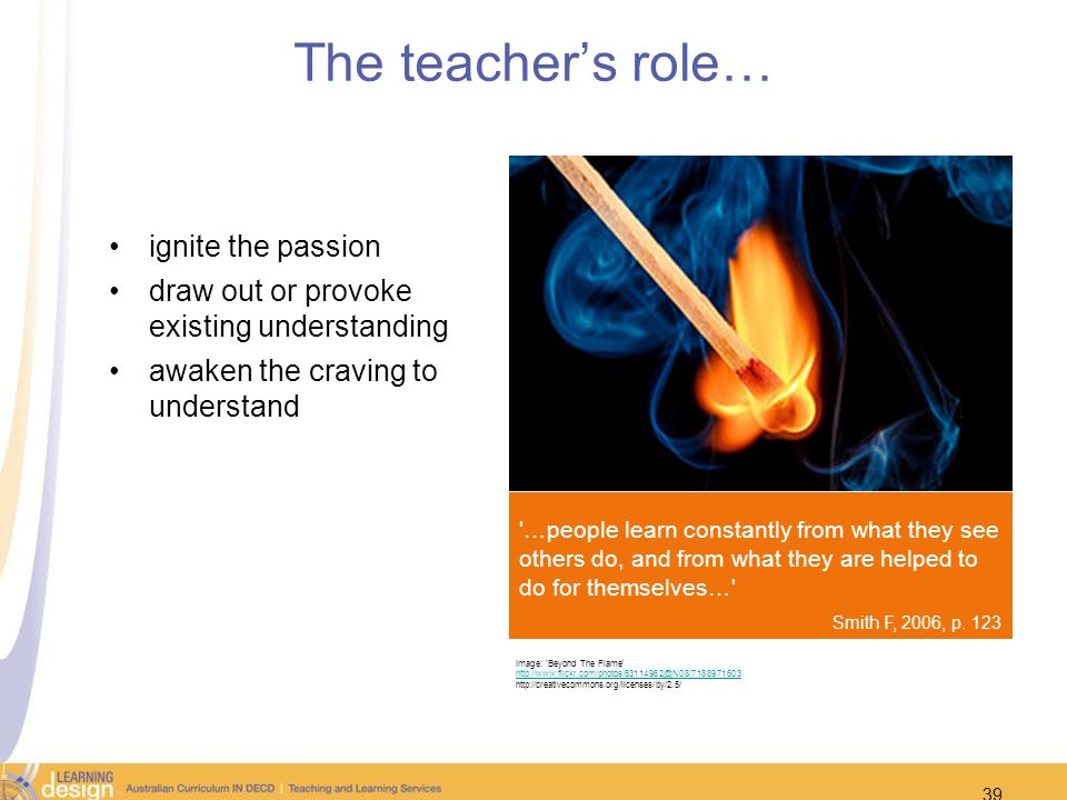 39 The teachers role… ignite the passion draw out or provoke existing understanding awaken the craving to understand Image: 'Beyond The Flame' http://