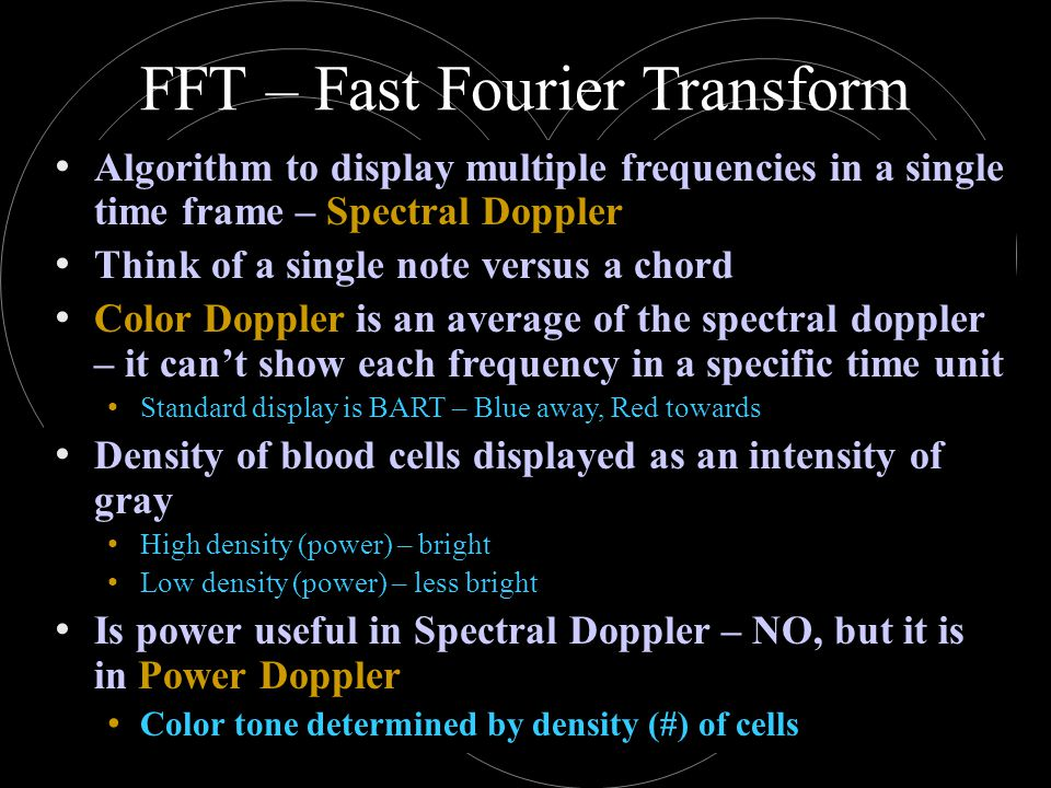 FFT – Fast Fourier Transform Algorithm to display multiple frequencies in a single time frame – Spectral Doppler Think of a single note versus a chord