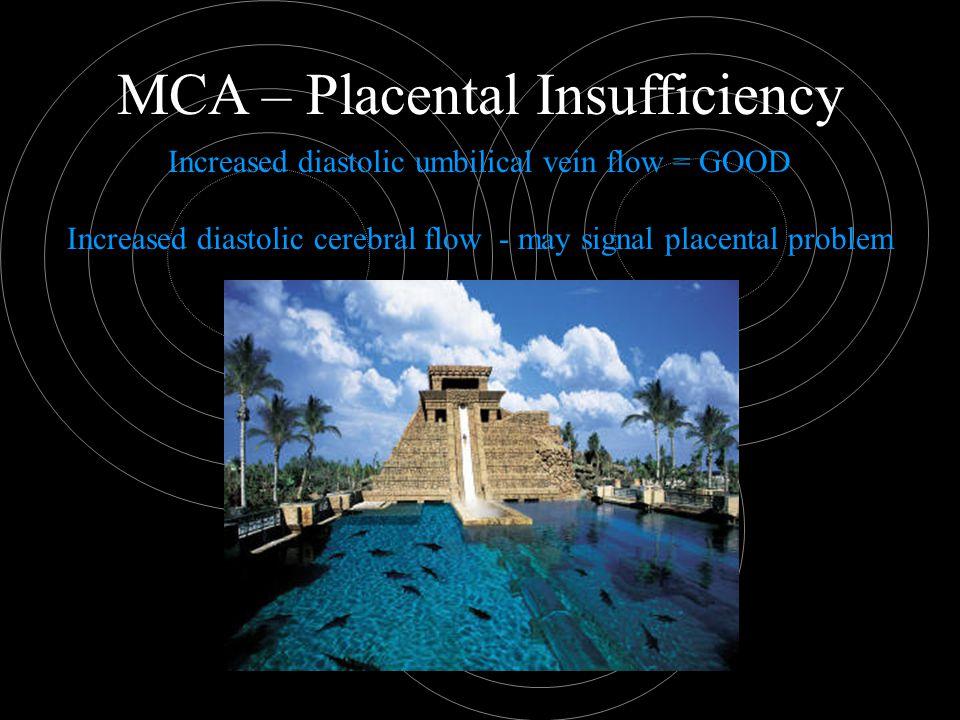 MCA – Placental Insufficiency Increased diastolic umbilical vein flow = GOOD Increased diastolic cerebral flow - may signal placental problem