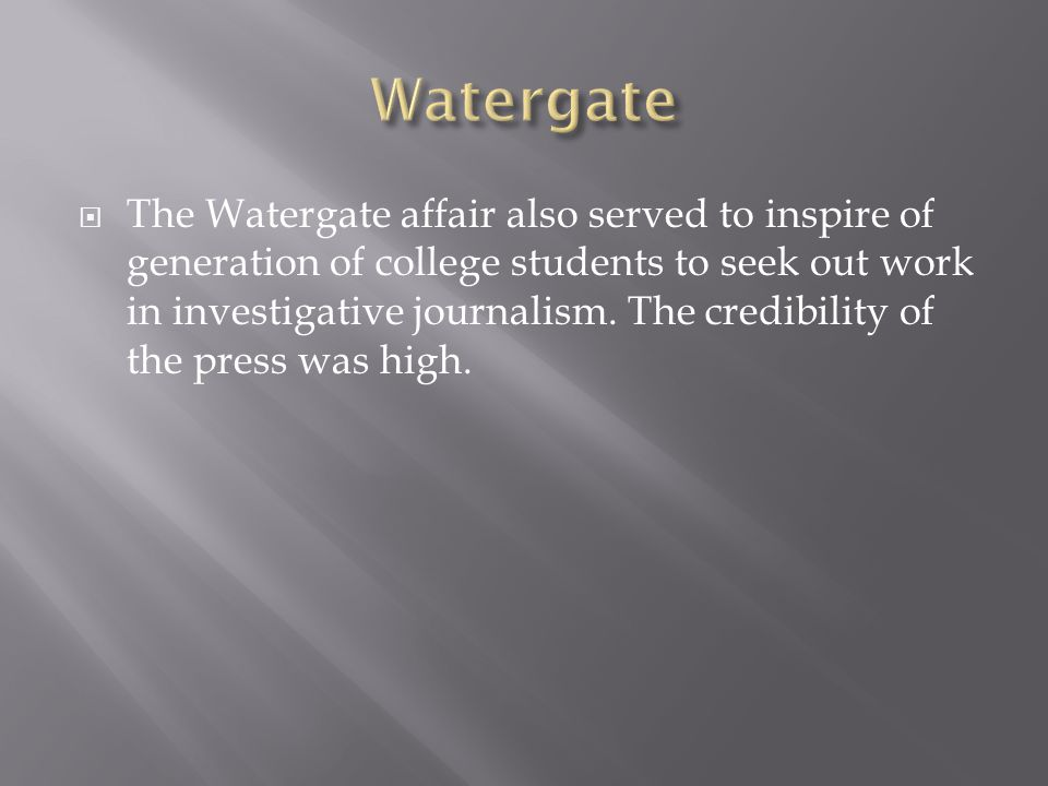The Watergate affair also served to inspire of generation of college students to seek out work in investigative journalism.