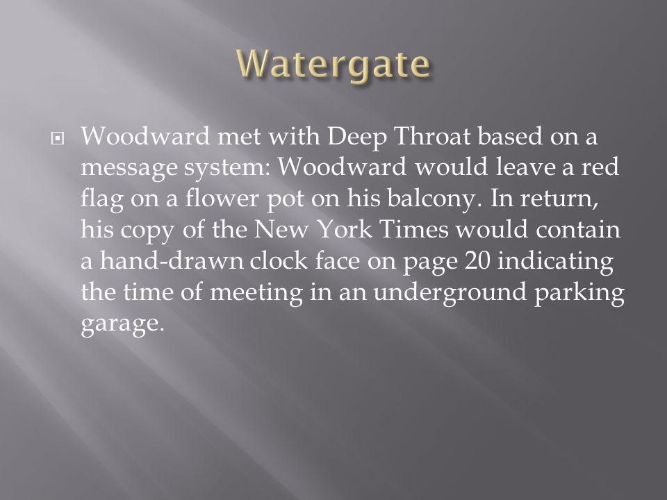 Woodward met with Deep Throat based on a message system: Woodward would leave a red flag on a flower pot on his balcony.