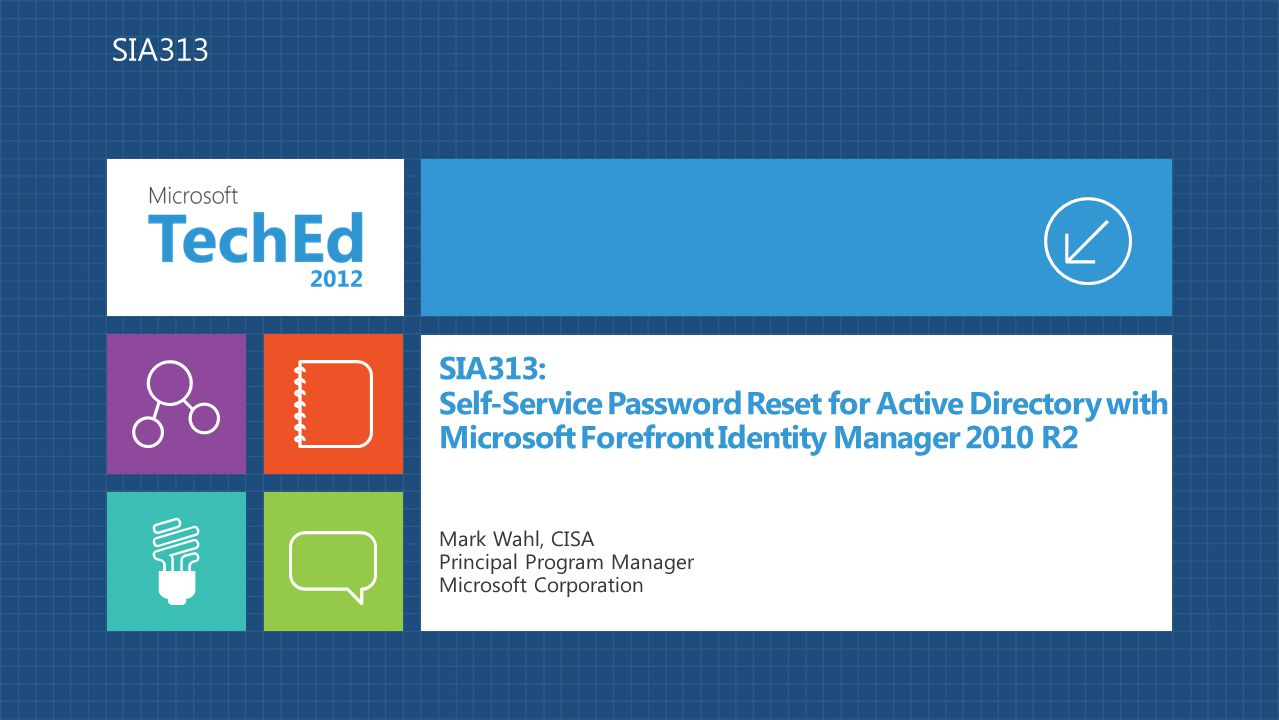 SIA313: Self-Service Password Reset for Active Directory with Microsoft Forefront Identity Manager 2010 R2 Mark Wahl, CISA Principal Program Manager M