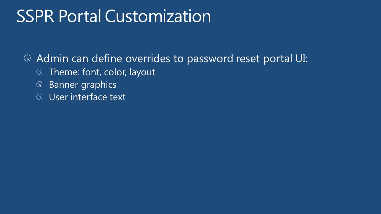 SSPR Portal Customization Admin can define overrides to password reset portal UI: Theme: font, color, layout Banner graphics User interface text