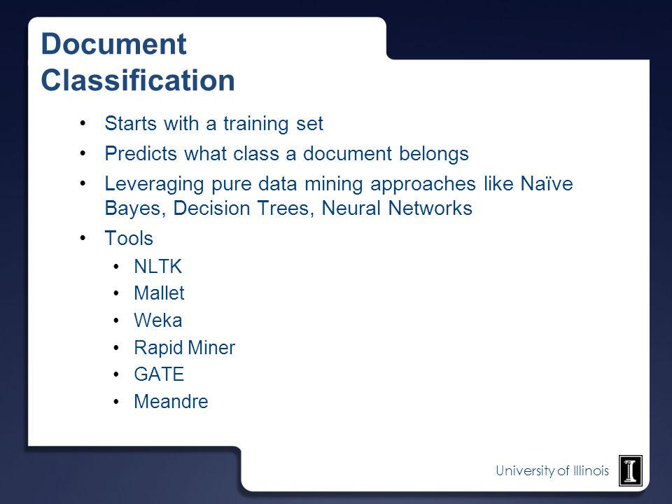 University of Illinois Document Classification Starts with a training set Predicts what class a document belongs Leveraging pure data mining approache