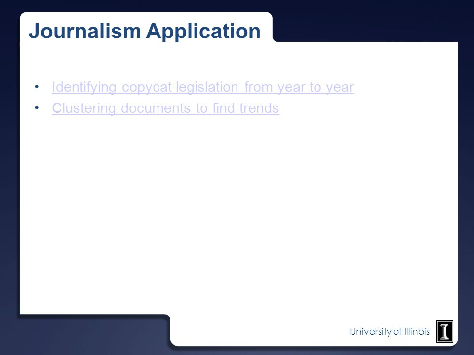 University of Illinois Journalism Application Identifying copycat legislation from year to year Clustering documents to find trends